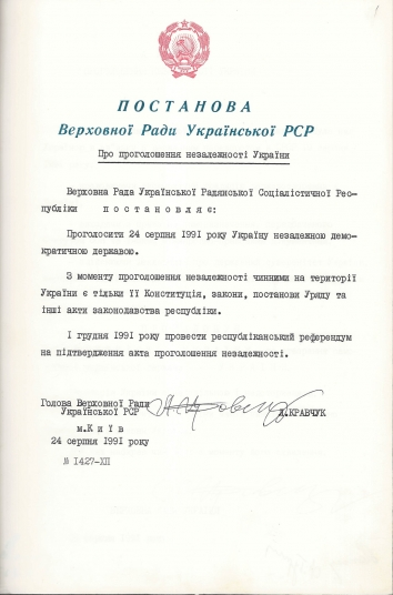 1991, August 24. FA. Kyiv, Ukraine. DECLARATION OF INDEPENDENCE OF UKRAINE. Translation from Ukrainian into English: VERKHOVNA RADA OF UKRAINE. RESOLUTION on the Declaration of Independence of Ukraine. The Verkhovna Rada of the Ukrainian Soviet Socialist Republic resolves that: Ukraine shall be declared an independent democratic state on August 24, 1991. Upon declaration of its independence, only its Constitution, laws, orders of the Government, and other legislative acts of the republic are valid on the territory of Ukraine. A republican referendum shall be organized on December 1, 1991 to confirm the act of declaration of independence. Signed by: Chairperson of the Verkhovna Rada of the Ukrainian SSR Leonid Kravchuk. Kyiv, August 24, 1991 = #1427-XII